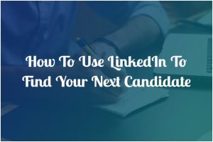 how to use linkedin to find your next candidate